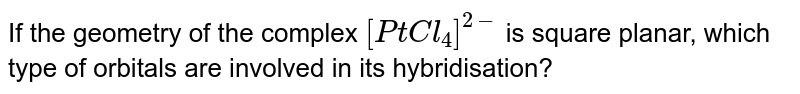 If the geometry of the complex `[PtCl_(4)]^(2-)` is square planar, which type of orbitals are involved in its hybridisation?