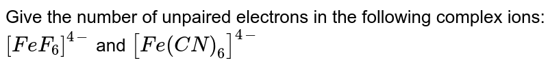 Give the number of unpaired electrons in the following complex ions: <br> `[FeF_(6)]^(4-)` and `[Fe(CN)_(6)]^(4-)`