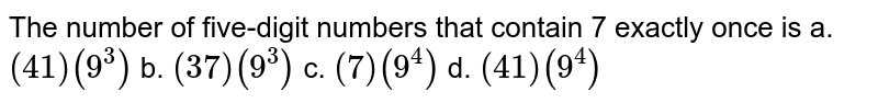 The number of five-digit numbers that contain 7   exactly once is a. `(41)(9^3)`  b. `(37)(9^3)`    c. `(7)(9^4)`    d. `(41)(9^4)`