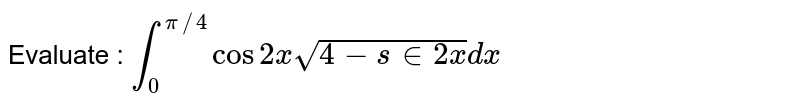 Evaluate : `int_0^(pi//4)cos2xsqrt(4-s in2x)dx`