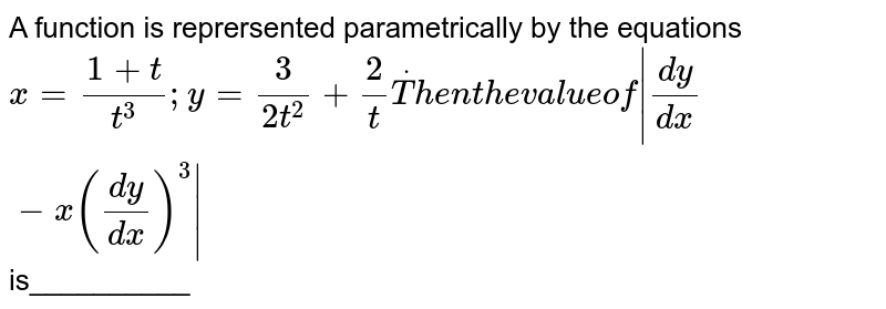 A function is reprersented parametrically by the equations `x=(1+t)/(t^3); y=3/(2t^2)+2/tdotT h e nt h ev a l u eof|(dy)/(dx)-x((dy)/(dx))^3|`  is__________