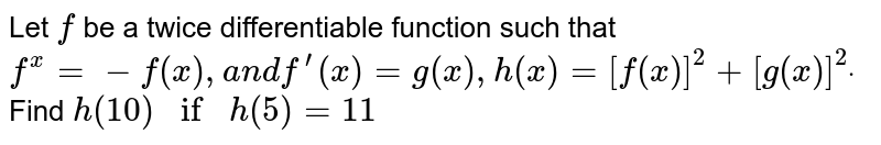 Let `f` be a twice differentiable function such that `f^(x)=-f(x),a n df^(prime)(x)=g(x),h(x)=[f(x)]^2+[g(x)]^2dot` Find `h(10)ifh(5)=11`
