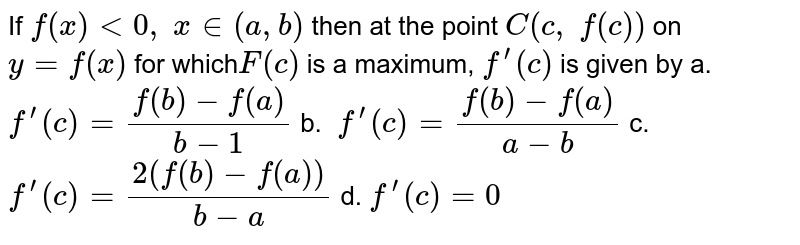If   `f(x)<0,\ x in (a , b)` then   at the point `C(c ,\ f(c))` on   `y=f(x)` for   which`F(c)` is a maximum, `f^(prime)(c)` is   given by a.`f^(prime)(c)=(f(b)-f(a))/(b-1)` b. `\ f^(prime)(c)=(f(b)-f(a))/(a-b)`  c.`f^(prime)(c)=(2(f(b)-f(a)))/(b-a)` d. `f^(prime)(c)=0`