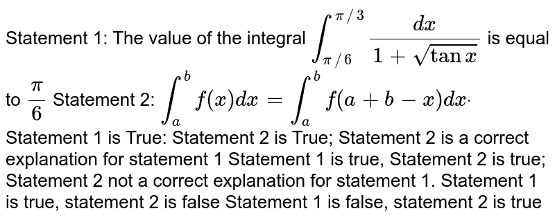 Statement 1: The value of the integral `int_(pi//6)^(pi//3)(dx)/(1+sqrt(tanx))` is   equal to `pi/6`  Statement 2: `int_a^bf(x)dx=int_a^bf(a+b-x)dxdot`  Statement 1 is True:   Statement 2 is True; Statement 2 is a correct explanation for statement 1 Statement 1 is true,   Statement 2 is true; Statement 2 not a correct explanation for statement 1. Statement 1 is true,   statement 2 is false Statement 1 is false, statement 2 is true