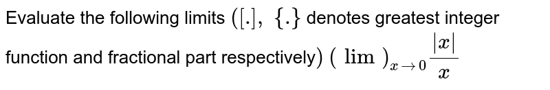 Evaluate the   following limits `([dot],\ {dot}` denotes greatest   integer function and fractional part respectively`)` `(lim)_(x->0)(|x|)/x`