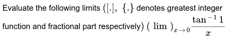 Evaluate the   following limits `([dot],\ {dot}` denotes greatest   integer function and fractional part respectively`)` `(lim)_(x->0)tan^(-1)1/x`
