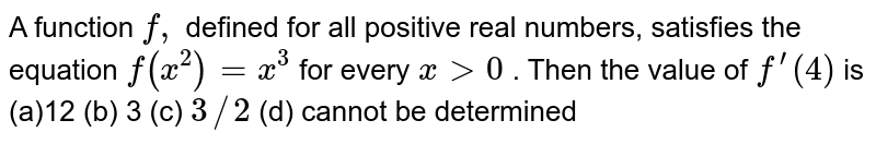 A function `f,` defined for all positive real numbers, satisfies the equation `f(x^2)=x^3` for every `x >0` . Then the value of `f^(prime)(4)` is (a)`12 `(b)` 3`   (c) `3//2` (d) cannot be determined