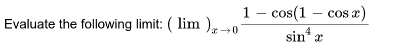 """Evaluate the   following limit: `(lim)_(x->0)(1-""""cos""""(1-cos x))/(sin^4x)`"""