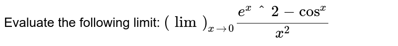 Evaluate the   following limit: `(lim)_(x->0)(e^x^2-cos^x)/(x^2)`
