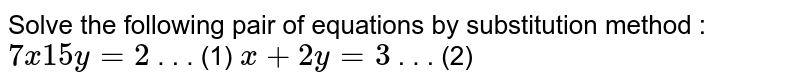 Solve the   following pair of equations by substitution method :  `7x  15 y=2`  .   . . (1) `x+2y=3`  .   . . (2)