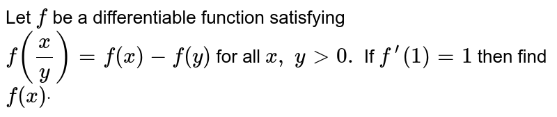 Let   `f` be   a differentiable function satisfying `f(x/y)=f(x)-f(y)` for   all `x ,\ y > 0.` If   `f^(prime)(1)=1` then   find `f(x)dot`