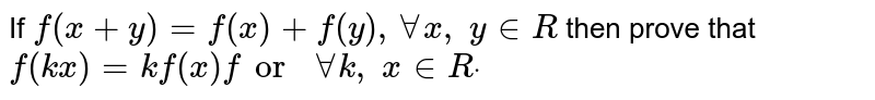 If `f(x+y)=f(x)+f(y),AAx ,\ y in  R` then prove that `f(k x)=kf(x)for\ AAk ,\ x in  Rdot`