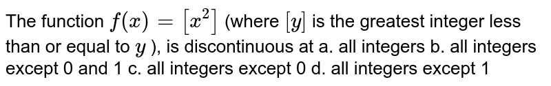 The function `f(x)=[x^2]` (where `[y]` is the greatest   integer less than or equal to `y` ), is discontinuous   at a. all integers b. all integers except 0 and   1  c. all integers   except 0 d. all integers except   1