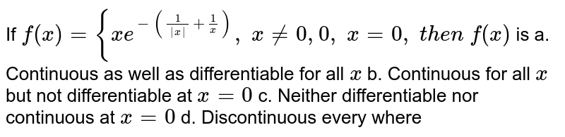 If `f(x)={x e^(-(1/(|x|)+1/x)),\ x!=0 , 0,\ x=0,\ t h e n\ f(x)` is a. Continuous as well as   differentiable for all `x`  b. Continuous for all `x` but not differentiable at `x=0`  c. Neither   differentiable nor continuous at `x=0`  d. Discontinuous every   where