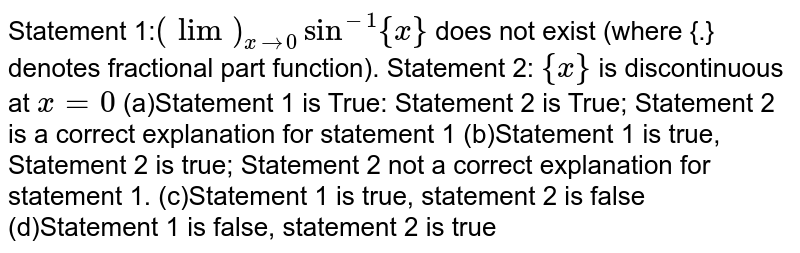 Statement 1:`(lim)_(x->0)sin^(-1){x}\ ` does not exist (where   {.} denotes fractional part function). Statement 2: `{x}` is discontinuous at `x=0`   (a)Statement 1 is True:   Statement 2 is True; Statement 2 is a correct explanation for statement 1 (b)Statement 1 is true,   Statement 2 is true; Statement 2 not a correct explanation for statement 1. (c)Statement 1 is true,   statement 2 is false (d)Statement 1 is false, statement 2 is true