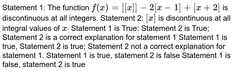 Statement 1: The   function `f(x)=[[x]]-2[x-1]+[x+2]` is discontinuous at   all integers. Statement 2: `[x]` is discontinuous at   all integral values of `xdot`  Statement 1 is True:   Statement 2 is True; Statement 2 is a correct explanation for statement 1 Statement 1 is true,   Statement 2 is true; Statement 2 not a correct explanation for statement 1. Statement 1 is true,   statement 2 is false Statement 1 is false, statement 2 is true