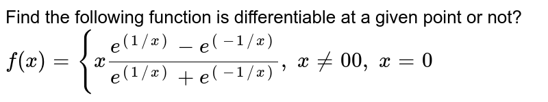 Find the following   function is differentiable at a given point or not?  `f(x)={x(e^((1//x))-e^((-1//x)))/(e^((1//x))+e^((-1//x))),\ x!=0 0,\ x=0`