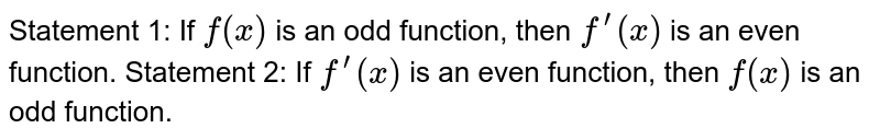 Statement 1: If `f(x)` is an odd function, then `f^(prime)(x)` is an even function. Statement 2: If `f^(prime)(x)` is an even function, then `f(x)` is an odd function.