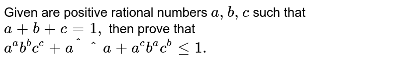 Given are positive rational numbers `a ,b , c` such that `a+b+c=1,` then prove that `a^a b^bc^c+a^bb^cc^a+a^c b^a c^blt=1.`