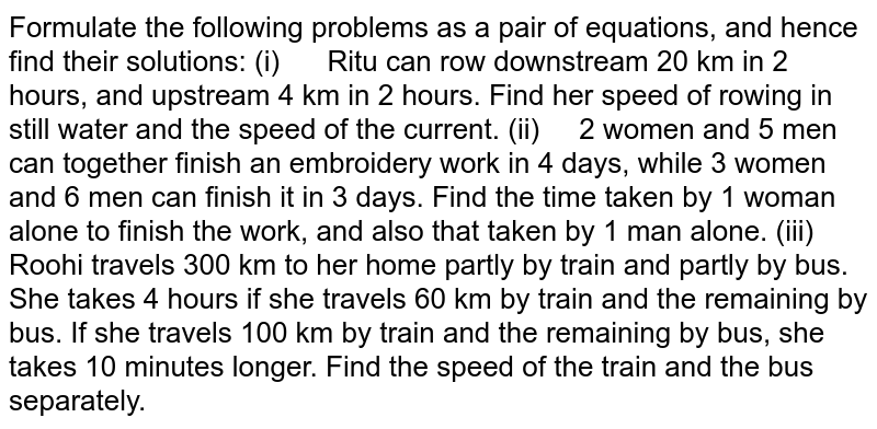 Formulate the   following problems as a pair of equations, and hence find their solutions: (i) Ritu can row downstream 20 km in 2 hours, and upstream 4 km   in 2 hours. Find her speed of rowing in still water and the speed of the   current. (ii) 2 women and 5 men can together finish an embroidery work in 4   days, while 3 women and 6 men can finish it in 3 days. Find the time taken by   1 woman alone to finish the work, and also that taken by 1 man alone. (iii) Roohi   travels 300 km to her home partly by train and partly by bus. She takes 4   hours if she travels 60 km by train and the remaining by bus. If she travels   100 km by train and the remaining by bus, she takes 10 minutes longer. Find   the speed of the train and the bus separately.