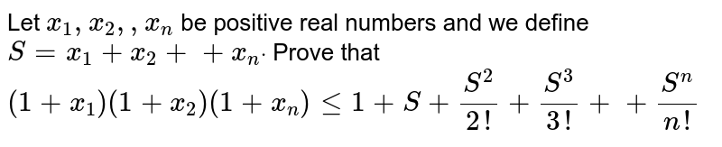 Let `x_1, x_2,  ,x_n` be positive real numbers and we define `S=x_1+x_2++x_ndot` Prove that  `(1+x_1)(1+x_2)(1+x_n)lt=1+S+(S^2)/(2!)+(S^3)/(3!)++(S^n)/(n !)`