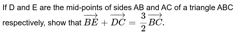 If D and E are the mid-points of sides AB and AC of a triangle ABC respectively, show that  `vec(BE)+vec(DC)=3/2 vec(BC).`