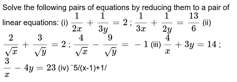 Solve the   following pairs of equations by reducing them to a pair of linear equations: (i)  `1/(2x)+1/(3y)=2` ; `1/(3x)+1/(2y)=(13)/6`   (ii)  `2/(sqrt(x))+3/(sqrt(y))=2` ; `4/(sqrt(x))-9/(sqrt(y))=-1`  (iii) `4/x+3y=14` ; `3/x-4y=23`  (iv) `5/(x-1)+1/