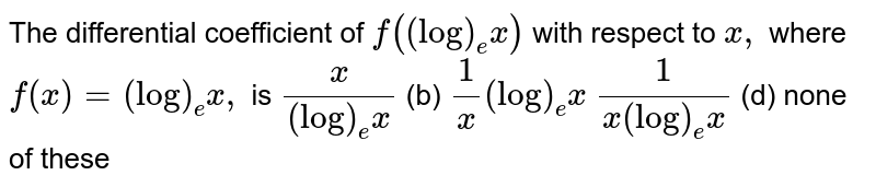 The differential coefficient of `f((log)_e x)` with respect to `x ,` where `f(x)=(log)_e x ,` is (a)`x/((log)_e x)` (b) `1/x(log)_e x`  (c)`1/(x(log)_e x)` (d) none of these