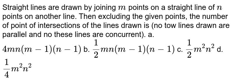 Straight lines are drawn by joining `m` points on a   straight line of `n` points on another line. Then excluding the given points,   the number of point of intersections of the lines drawn is (no tow lines   drawn are parallel and no these lines are concurrent). a. `4m n(m-1)(n-1)`    b. `1/2m n(m-1)(n-1)`   c. `1/2m^2n^2`  d. `1/4m^2n^2`