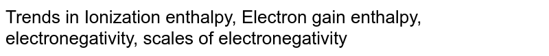 Trends in Ionization enthalpy, Electron gain enthalpy, electronegativity, scales of electronegativity