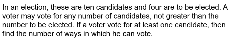 In an election, these are ten candidates and four are to be elected. A voter may vote for any number of candidates, not greater than the number to be elected. If a voter vote for at least one candidate, then find the number of ways in which he can vote.