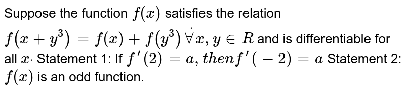 Suppose the function `f(x)` satisfies the relation `f(x+y^3)=f(x)+f(y^3)dotAAx ,y in  R` and is differentiable for all `xdot`  Statement 1: If `f^(prime)(2)=a ,t h e nf^(prime)(-2)=a`  Statement 2: `f(x)` is an odd function.