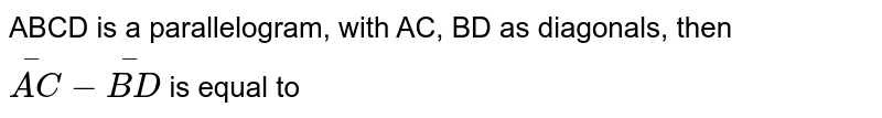 ABCD is a parallelogram, with AC, BD as diagonals, then `overset(-)(AC)-overset(-)(BD)` is equal to