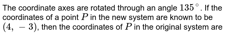 The coordinate axes are rotated through an angle `135^(@)`. If the coordinates of a point `P` in the new system are known to be `(4,-3)`, then the coordinates of `P` in the original system are