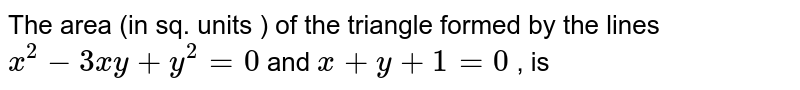 The area (in sq. units ) of the triangle formed by the lines `x^(2) - 3xy + y^(2) = 0` and `x + y + 1 = 0` , is