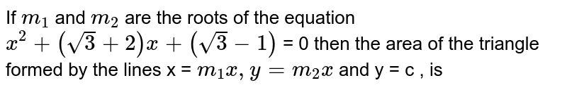 If `m_(1)` and `m_(2)` are the roots of the equation `x^(2) + (sqrt3 + 2) x + (sqrt3 - 1)` = 0  then the area of the triangle formed by the lines x = `m_(1) x , y = m_(2) x` and y = c , is