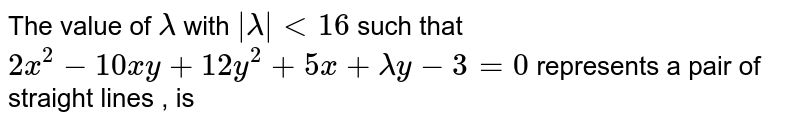 The value of `lambda` with `|lambda| lt 16` such that `2x^(2) - 10 xy + 12y^(2) + 5x + lambda y -3 = 0` represents a pair of straight lines , is