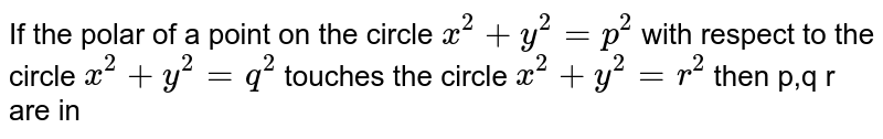 If the polar of a point on the circle `x^(2) + y^(2) = p^(2)` with respect to the circle `x^(2) + y^(2) = q^(2)` touches the circle `x^(2) + y^(2) = r^(2)` then p,q r are in