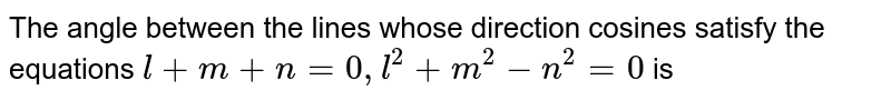 The angle between  the lines whose direction cosines satisfy the equations  ` l+ m + n = 0 , l^(2)+m^(2)-n^(2) = 0 ` is