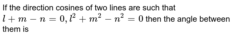 If the direction cosines of two lines are such that `l+m - n = 0 , l^(2)+m^(2)-n^(2)=0` then  the angle between them is