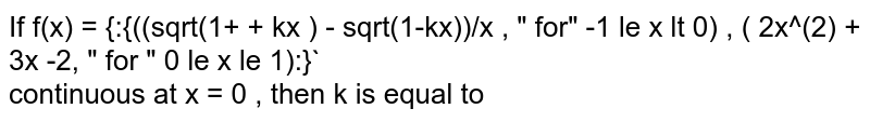 """If f(x) = {:{((sqrt(1+ + kx ) - sqrt(1-kx))/x , """" for""""  -1  le x lt 0) , ( 2x^(2) + 3x -2,  """" for """"  0 le x le 1):}` <br>  continuous  at x = 0 ,  then k is equal to"""