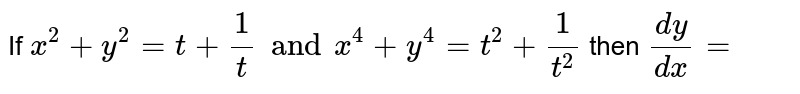 If `x^(2) + y^(2) = t + (1)/(t) and x^(4)  + y^(4) = t^(2) + (1)/(t^(2))` then `(dy)/(dx) =`