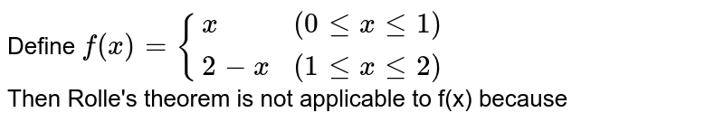 Define `f(x) = {{:(x,(0le x le 1)),(2-x,(1 le  x le 2)):}` <br> Then Rolle's theorem is not applicable to f(x) because