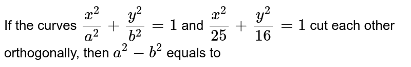 If the curves `x^2/a^2+y^2/b^2=1` and `x^2/25+y^2/16=1` cut each other orthogonally, then `a^2-b^2` equals to