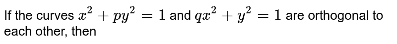 If the curves `x^2+py^2=1` and `qx^2+y^2=1` are orthogonal to each other, then