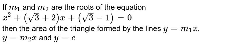 If `m_1` and `m_2` are the roots of the equation <br> `x^2+(root()3+2)x+(root()3-1)=0` <br> then the area of the triangle formed by the lines `y=m_1x`, `y=m_2x` and `y=c`
