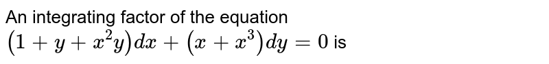 An integrating factor of the equation `(1+y+x^(2)y)dx+(x+x^(3))dy=0` is