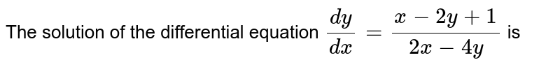 The solution of the differential equation `(dy)/(dx)=(x-2y+1)/(2x-4y)` is