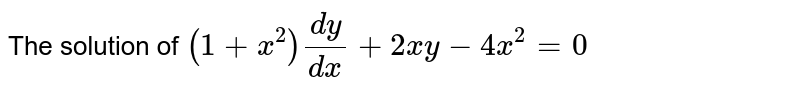 The solution of `(1+x^(2))(dy)/(dx)+2xy-4x^(2)=0`