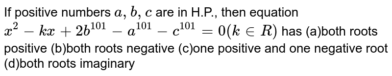 If positive numbers `a ,b ,c` are in H.P., then equation `x^2-k x+2b^(101)-a^(101)-c^(101)=0(k in  R)` has (a)both roots positive (b)both roots negative (c)one positive and one negative root (d)both roots imaginary